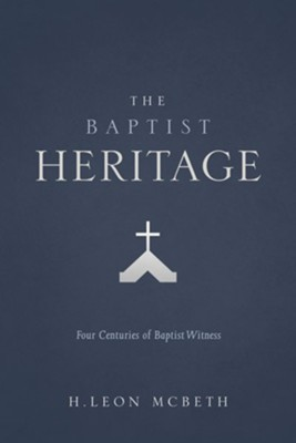 The Baptist Heritage: Four Centuries of Baptist Witness   -     By: H. Leon McBeth