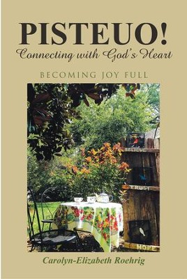 PISTEUO! Connecting with Gods Heart: Becoming Joy Full - eBook  -     By: Carolyn-Elizabeth Roehrig