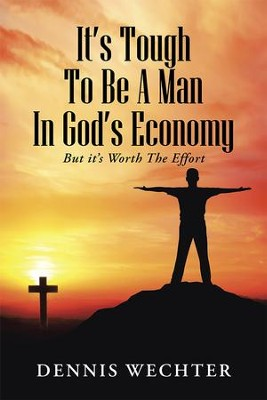 Its Tough To Be A Man In Gods Economy: But its Worth The Effort - eBook  -     By: Dennis Wechter