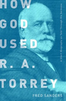 How God Used R.A. Torrey: A Short Biography as Told Through His Sermons - eBook  -     By: Fred Sanders