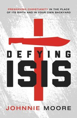 Defying ISIS: Preserving Christianity in the Place of Its Birth and in Your Own Backyard - eBook  -     By: Johnnie Moore