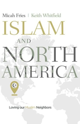 Islam and North America: Loving Our Muslim Neighbors  -     By: Micah Fries, Keith Whitfield