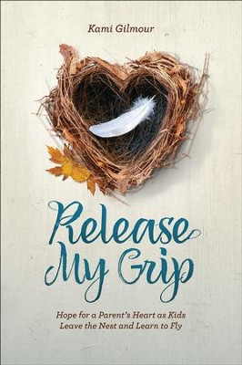 Release My Grip: Hope for a Parent's Heart as Kids Leave the Nest and Learn to Fly  -     By: Kami Gilmour