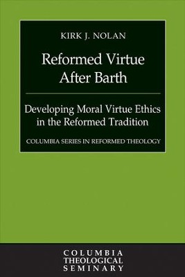 Reformed Virtue after Barth: Developing Moral Virture Ethics in the Reformed Tradition - eBook  -     By: Kirk J. Nolan