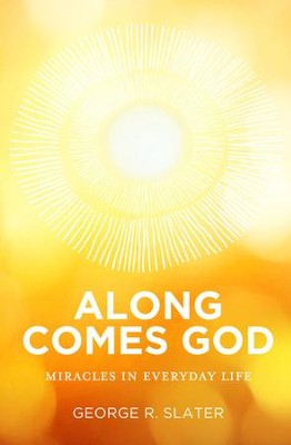Along Comes God: Miracles in Everyday Life - eBook  -     By: George Slater