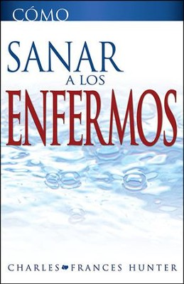 Como Sanar a los Enfermos, How To Heal The Sick  -     By: Charles Hunter, Frances Hunter