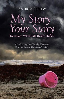 My Story, Your StoryDevotions When Life Really Stinks!: A Collection of Life's Trials by Women and How Faith Brought Them through the Fire. - eBook  -     By: Andrea Leffew