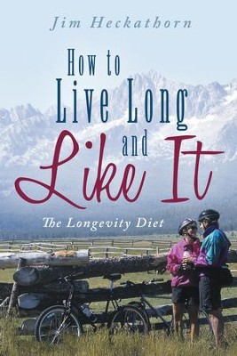 How to Live Long and Like It: The Longevity Diet - eBook  -     By: Jim Heckathorn