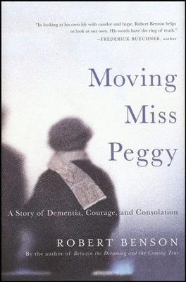 Moving Miss Peggy: A Story of Dementia, Courage, and Consolation  -     By: Robert Benson