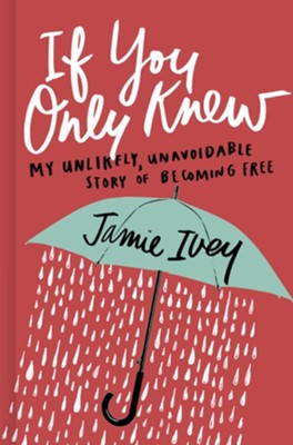 If You Only Knew: My Unlikely, Unavoidable Story of Becoming Free  -     By: Jamie Ivey