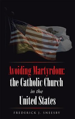 Avoiding Martyrdom: the Catholic Church in the United States - eBook  -     By: Frederick J. Sneesby