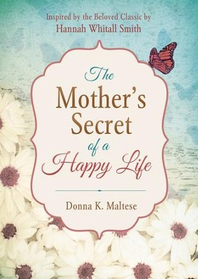 The Mother's Secret of a Happy Life: Inspired by the Beloved Classic by Hannah Whitall Smith - eBook  -     By: Donna K. Maltese