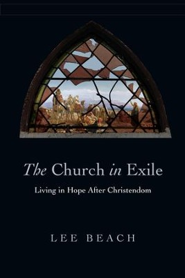 The Church in Exile: Living in Hope After Christendom - eBook  -     By: Lee J. Beach