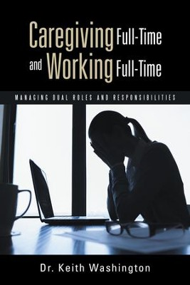 Caregiving Full-Time and Working Full-Time: Managing Dual Roles and Responsibilities - eBook  -     By: Keith Washington