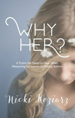 Why Her? 6 Truths We Need to Hear When Measuring Up Leaves Us Falling Behind  -     By: Nicki Koziarz