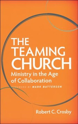 The Teaming Church: Ministry in the Age of Collaboration  -     By: Robert C. Crosby