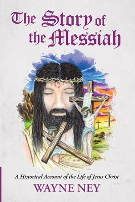 The Story of the Messiah: A Historical Account of the Life of Jesus Christ - eBook  -     By: Wayne Ney