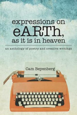 expressions on eARTh, as it is in heaven: an anthology of poetry and creative writings - eBook  -     By: Beyenberg Cam