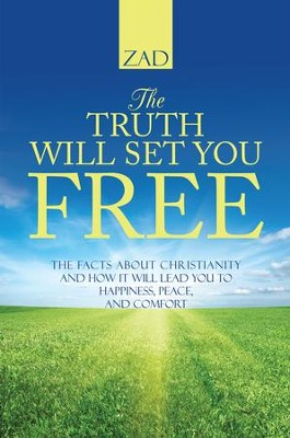 The Truth Will Set You Free: The Facts about Christianity and How It Will Lead You to Happiness, Peace, and Comfort - eBook  -     By: Zad