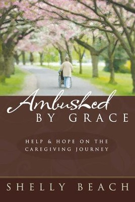 Ambushed by Grace: Help and Hope on the Caregiving Journey - eBook  -     By: Shelly Beach