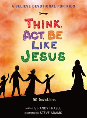 A Believe Devotional for Kids: Think, Act, Be Like Jesus  -     By: Randy Frazee