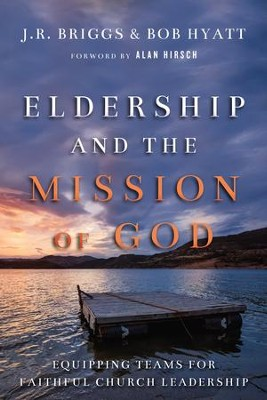 Eldership and the Mission of God: Equipping Teams for Faithful Church Leadership - eBook  -     By: J.R. Briggs, Bob Hyatt, Alan Hirsch