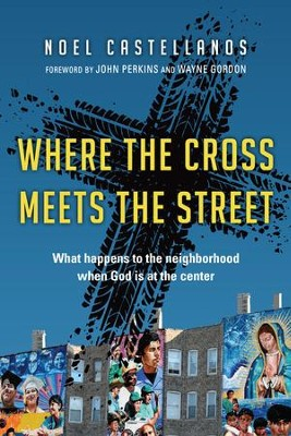 Where the Cross Meets the Street: What Happens to the Neighborhood When God Is at the Center - eBook  -     By: Noel Castellanos