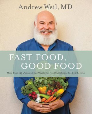 Fast Food, Good Food: 150 Quick and Easy Ways to Put Healthy, Delicious Food on the Table - eBook  -     By: Andrew Weil M.D.