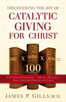 Discovering the Joy of Catalytic Giving - For Christ: Effective Stewardship - 100 to 1 Return For a Greater Harvest of Souls - eBook  -     By: James P. Gills