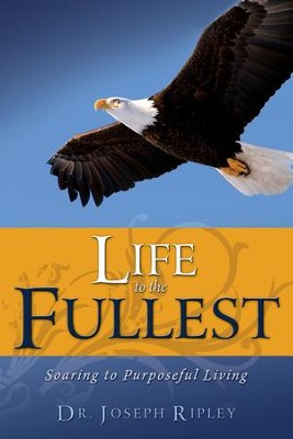 Life To The Fullest: Soaring To Purposeful Living - eBook  -     By: Joseph Ripley