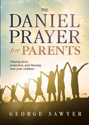 The Daniel Prayer for Parents: Praying Favor, Protection, and Blessing Over Your Children - eBook  -     By: George Sawyer