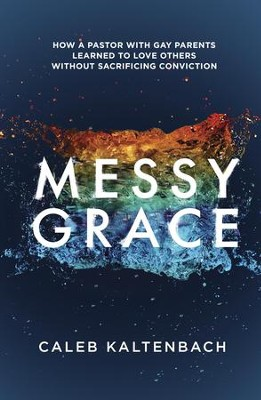 Messy Grace: How a Pastor with Gay Parents Learned to Love Others Without Sacrificing Conviction - eBook  -     By: Caleb Kaltenbach