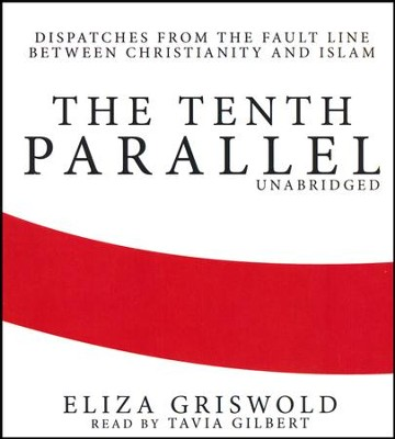 The Tenth Parallel: Dispatches from the Fault Line between Christianity and Islam - unabridged audiobook on CD  -     Narrated By: Tavia Gilbert     By: Eliza Griswold