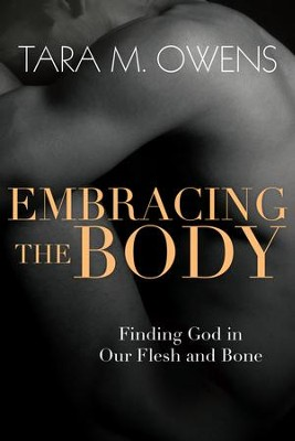 Embracing the Body: Finding God in Our Flesh and Bone - eBook  -     By: Tara M. Owens