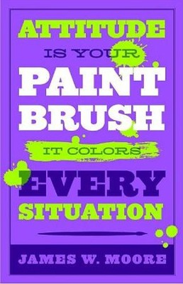Attitude Is Your Paintbrush: It Colors Every Situation   -     By: James W. Moore