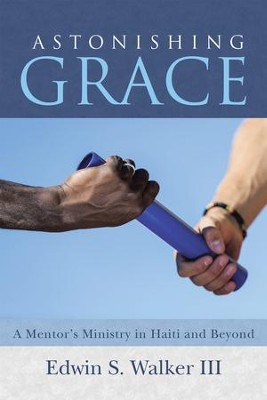 Astonishing Grace: A Mentors Ministry in Haiti and Beyond - eBook  -     By: Edwin Walker III