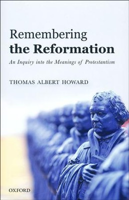 Remembering the Reformation: An Inquiry Into the Meanings of Protestantism  -     By: Thomas Albert Howard