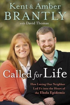 Called for Life: How Loving Our Neighbor Led Us into the Heart of the Ebola Epidemic - eBook  -     By: Kent Brantly, Amber Brantly