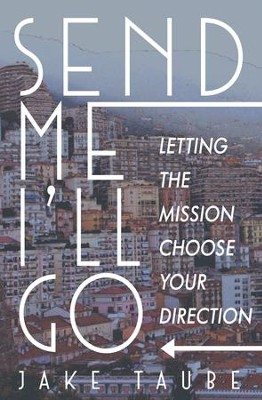 Send Me, I'll Go: Letting the Mission Choose Your Direction - eBook  -     By: Jake Taube