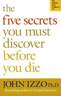 The Five Secrets You Must Discover Before You Die  -     By: John Izzo Ph.D.