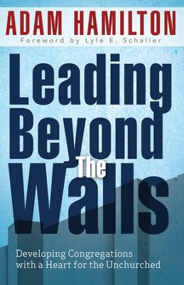 Leading Beyond the Walls: Developing Congregations with a Heart for the Unchurched  -     By: Adam Hamilton