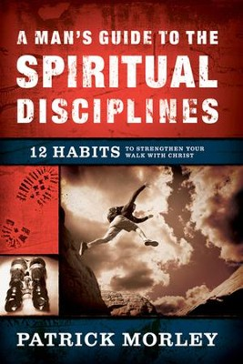 A Man's Guide to the Spiritual Disciplines: 12 Habits  to Strengthen Your Walk with Christ  -     By: Patrick Morley
