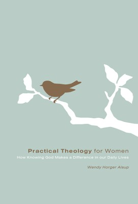 Practical Theology for Women: How Knowing God Makes a Difference in Our Daily Lives - eBook  -     By: Wendy Horger Alsup