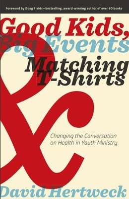 Good Kids, Big Events, & Matching T-Shirts: Changing the Conversation on Health in Youth Ministry - eBook  -     By: David Hertweck, Doug Fields