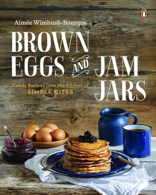 Brown Eggs and Jam Jars: Family Recipes from the Kitchen of Simple Bites - eBook  -     By: Aimee Wimbush-Bourque
