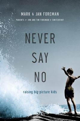 Never Say No: Raising Big-Picture Kids - eBook  -     By: Mark Foreman, Jan Foreman