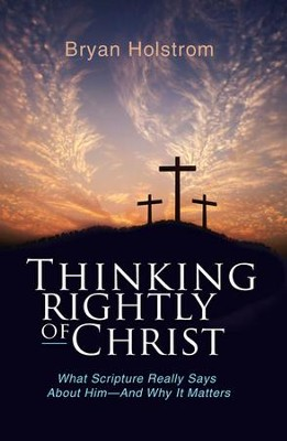 Thinking Rightly of Christ: What Scripture Really Says About Him-And Why it Matters - eBook  -     By: Bryan D. Holstrom
