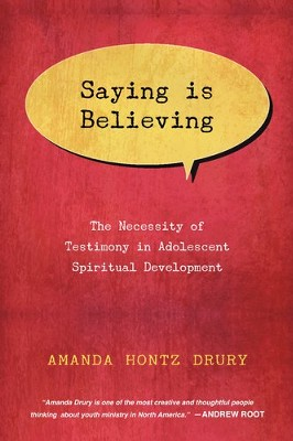 Saying Is Believing: The Necessity of Testimony in Adolescent Spiritual Development - eBook  -     By: Amanda Hontz Drury