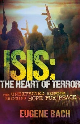ISIS, The Heart of Terror: The Unexpected Response Bringing Hope For Peace - eBook  -     By: Eugene Bach