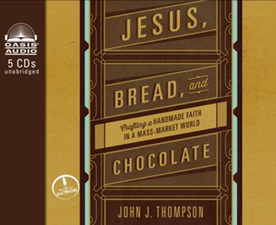 Jesus, Bread, and Chocolate: Crafting a Hand-Made Faith in a Mass Market World - unabridged audiobook on CD  -     By: John Joseph Thompson